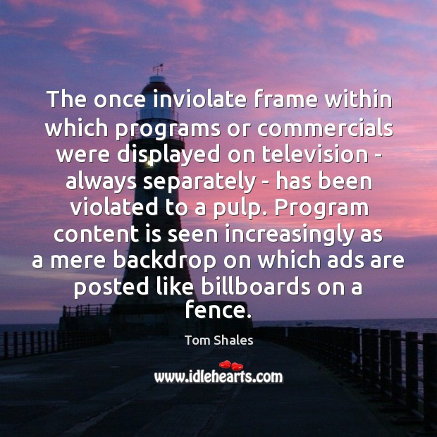 The once inviolate frame within which programs or commercials were displayed on Tom Shales Picture Quote