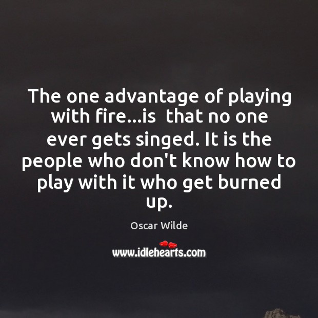 Image, The one advantage of playing with fire…is  that no one ever