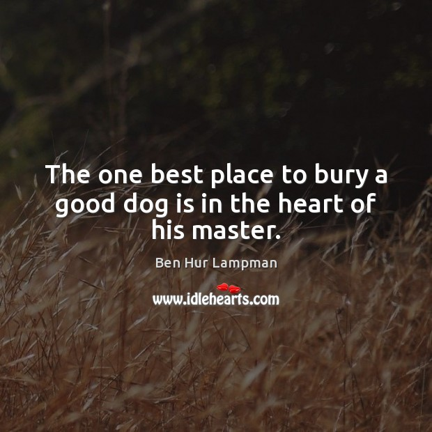 Image, The one best place to bury a good dog is in the heart of his master.