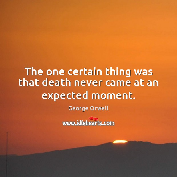The one certain thing was that death never came at an expected moment. George Orwell Picture Quote