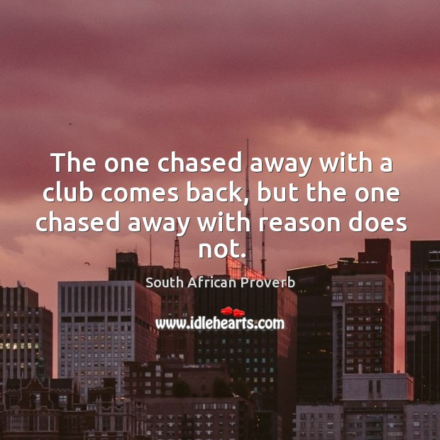 The one chased away with a club comes back, but the one chased away with reason does not. South African Proverbs Image