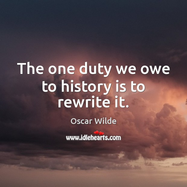 Image, The one duty we owe to history is to rewrite it.