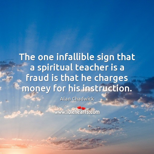 The one infallible sign that a spiritual teacher is a fraud is Alan Chadwick Picture Quote