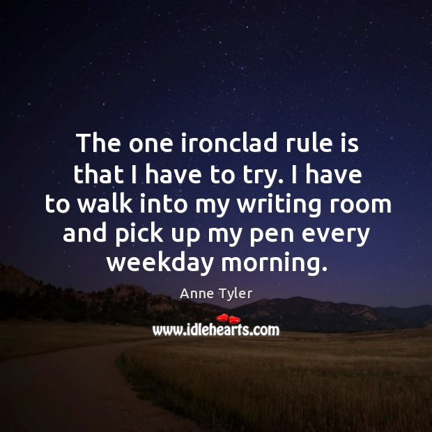 Image, The one ironclad rule is that I have to try. I have to walk into my writing room and