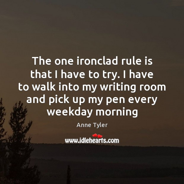 The one ironclad rule is that I have to try. I have Anne Tyler Picture Quote