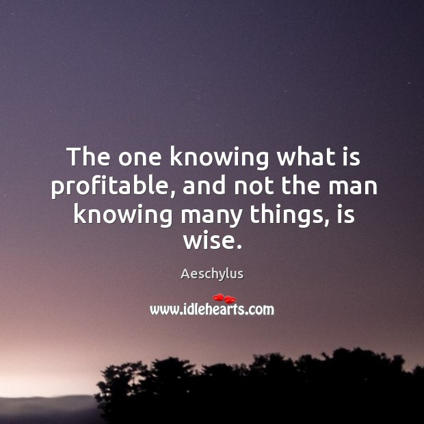 The one knowing what is profitable, and not the man knowing many things, is wise. Image