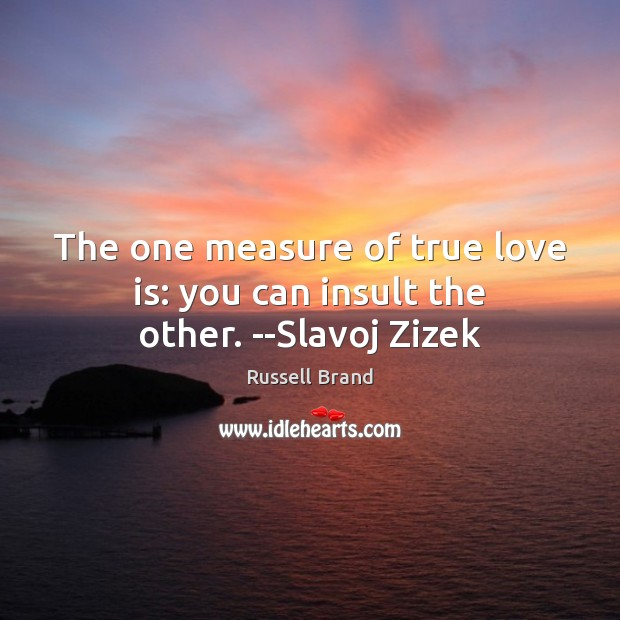 The one measure of true love is: you can insult the other. –Slavoj Zizek Image