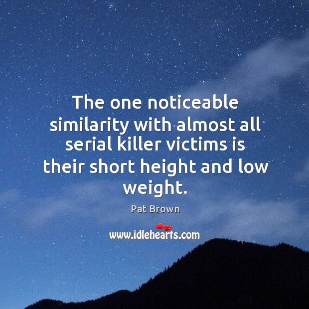 The one noticeable similarity with almost all serial killer victims is their short height and low weight. Image
