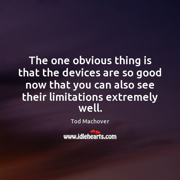 The one obvious thing is that the devices are so good now Tod Machover Picture Quote