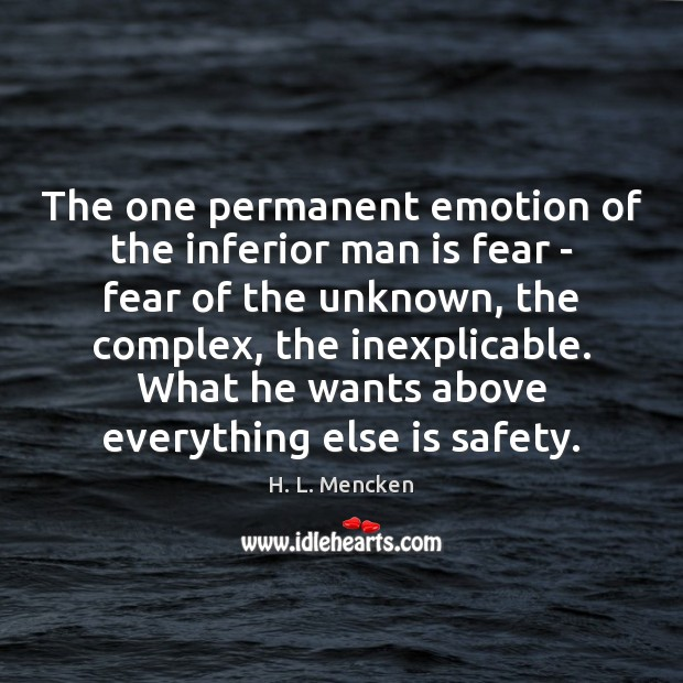 The one permanent emotion of the inferior man is fear – fear H. L. Mencken Picture Quote
