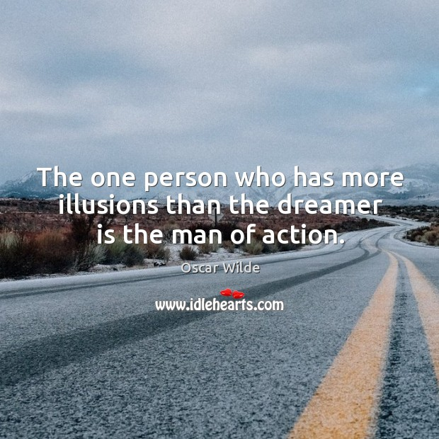Image, The one person who has more illusions than the dreamer is the man of action.