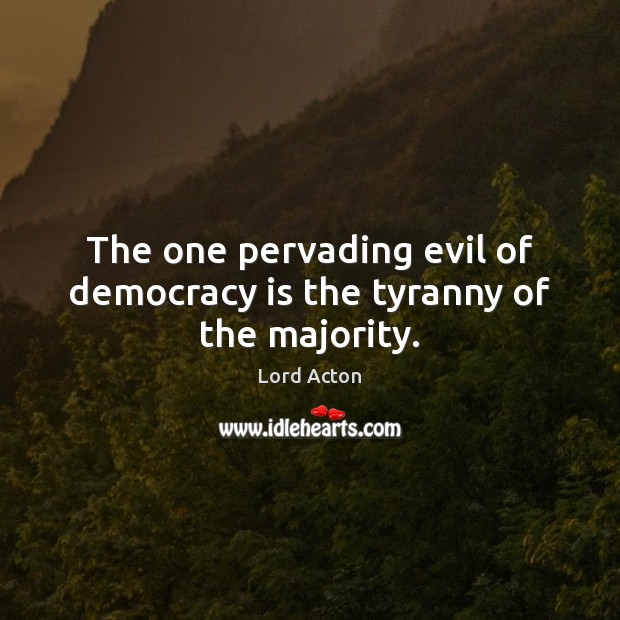 The one pervading evil of democracy is the tyranny of the majority. Lord Acton Picture Quote
