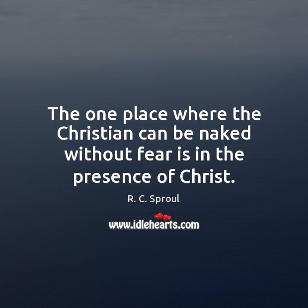 The one place where the Christian can be naked without fear is in the presence of Christ. R. C. Sproul Picture Quote