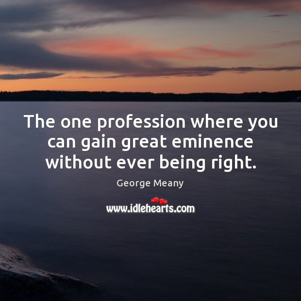 The one profession where you can gain great eminence without ever being right. Image