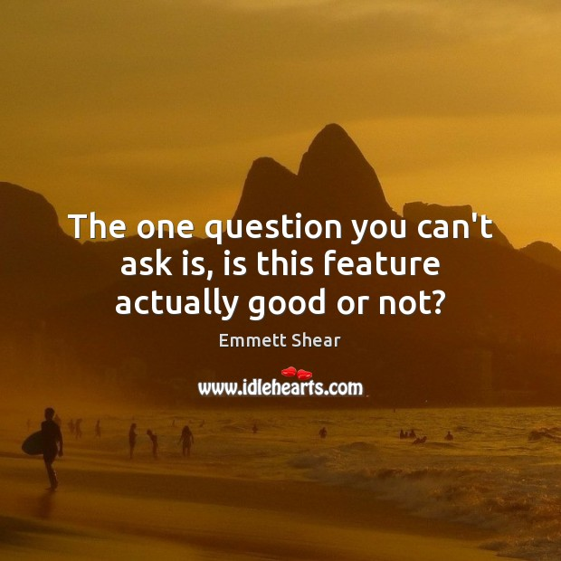 The one question you can't ask is, is this feature actually good or not? Emmett Shear Picture Quote