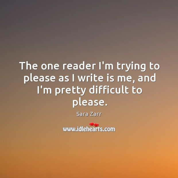 Image, The one reader I'm trying to please as I write is me, and I'm pretty difficult to please.