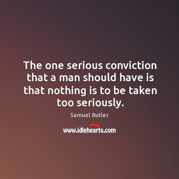 The one serious conviction that a man should have is that nothing is to be taken too seriously. Image