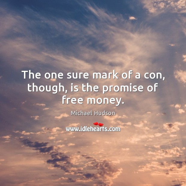 The one sure mark of a con, though, is the promise of free money. Michael Hudson Picture Quote