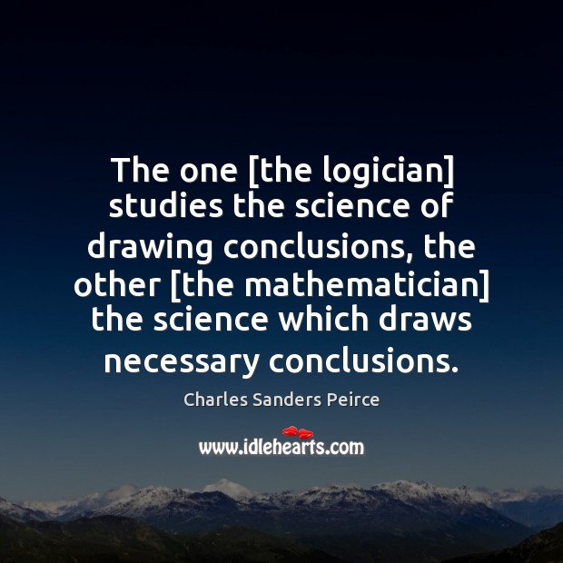 The one [the logician] studies the science of drawing conclusions, the other [ Charles Sanders Peirce Picture Quote