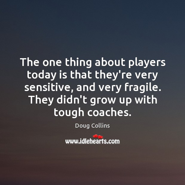 The one thing about players today is that they're very sensitive, and Image