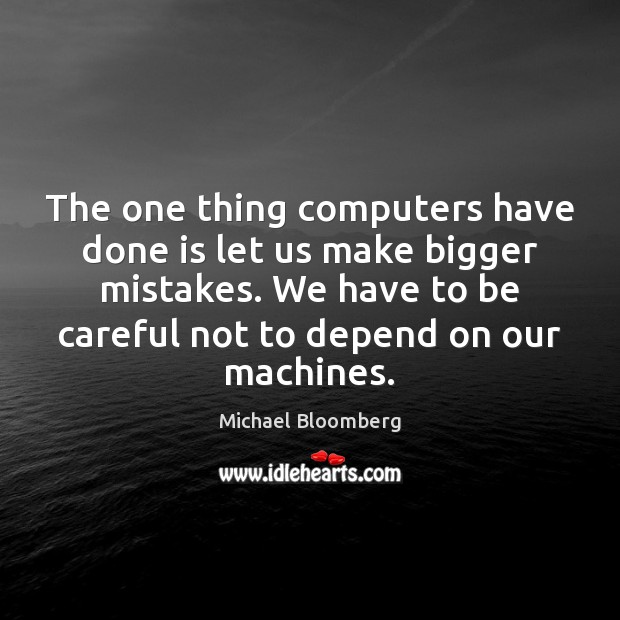The one thing computers have done is let us make bigger mistakes. Image