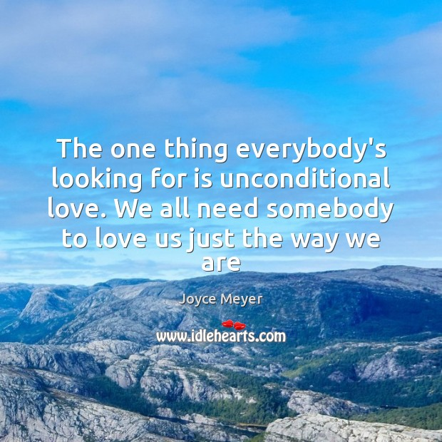 The one thing everybody's looking for is unconditional love. We all need Joyce Meyer Picture Quote