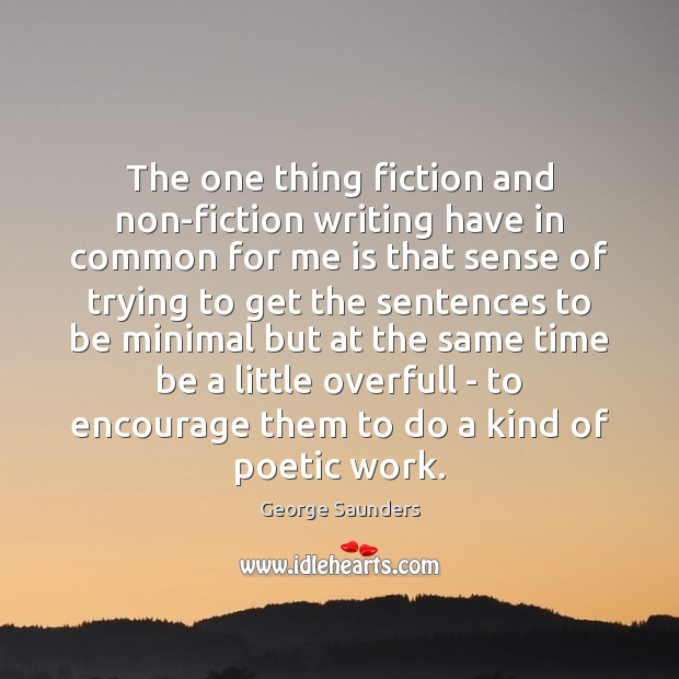 The one thing fiction and non-fiction writing have in common for me George Saunders Picture Quote