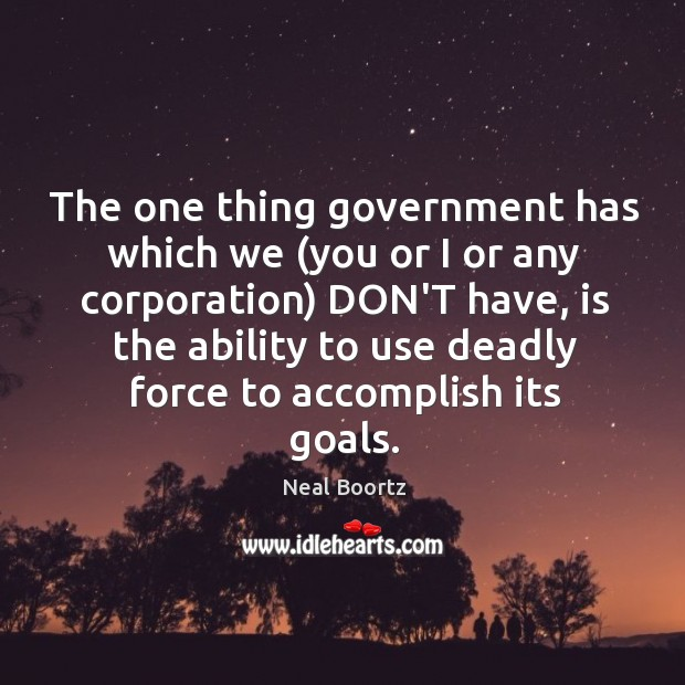 The one thing government has which we (you or I or any Neal Boortz Picture Quote