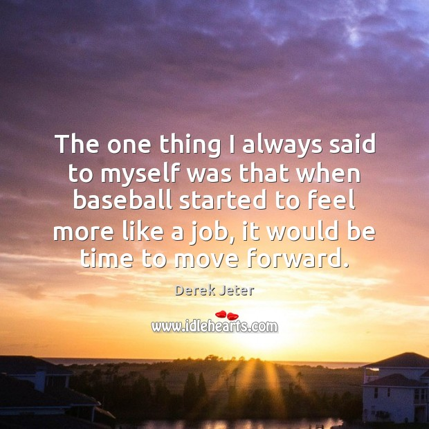 The one thing I always said to myself was that when baseball Derek Jeter Picture Quote