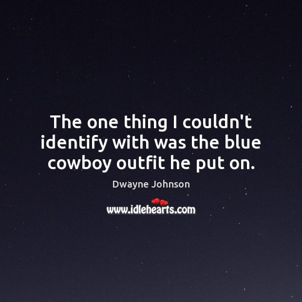 The one thing I couldn't identify with was the blue cowboy outfit he put on. Dwayne Johnson Picture Quote