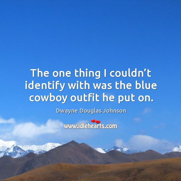 The one thing I couldn't identify with was the blue cowboy outfit he put on. Dwayne Douglas Johnson Picture Quote