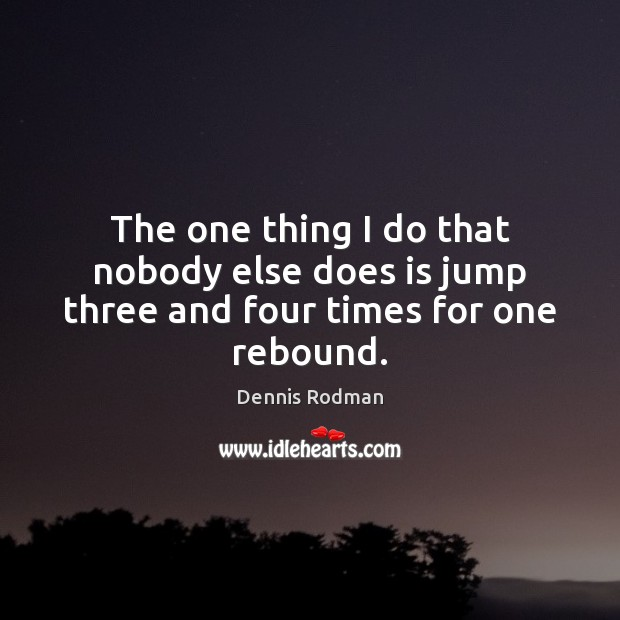 The one thing I do that nobody else does is jump three and four times for one rebound. Dennis Rodman Picture Quote