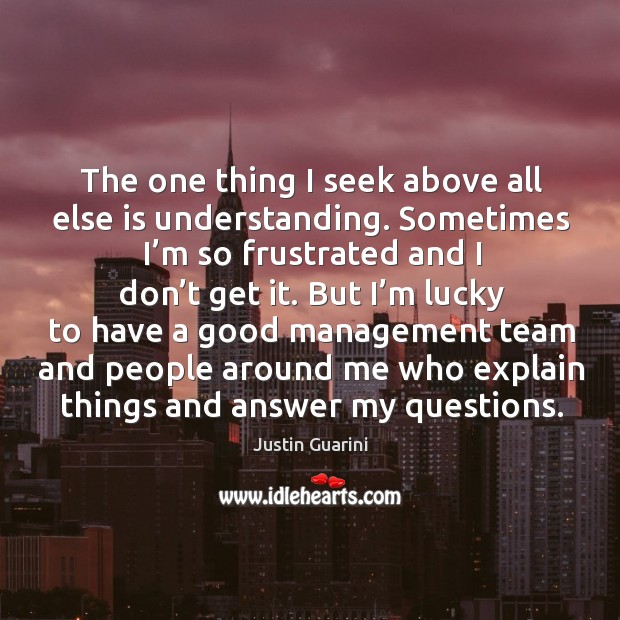 The one thing I seek above all else is understanding. Sometimes I'm so frustrated and I don't get it. Image