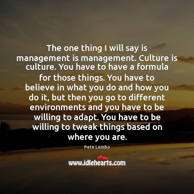 The one thing I will say is management is management. Culture is Management Quotes Image