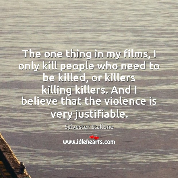 The one thing in my films, I only kill people who need Sylvester Stallone Picture Quote
