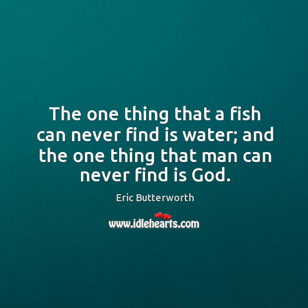 The one thing that a fish can never find is water; and the one thing that man can never find is God. Image
