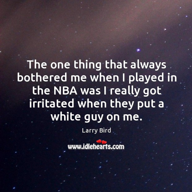 The one thing that always bothered me when I played in the nba was I really got Larry Bird Picture Quote