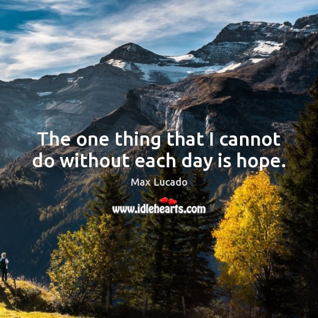 The one thing that I cannot do without each day is hope. Max Lucado Picture Quote