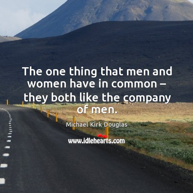 The one thing that men and women have in common – they both like the company of men. Image
