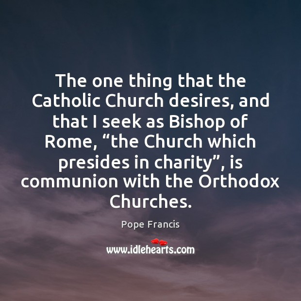 The one thing that the Catholic Church desires, and that I seek Image