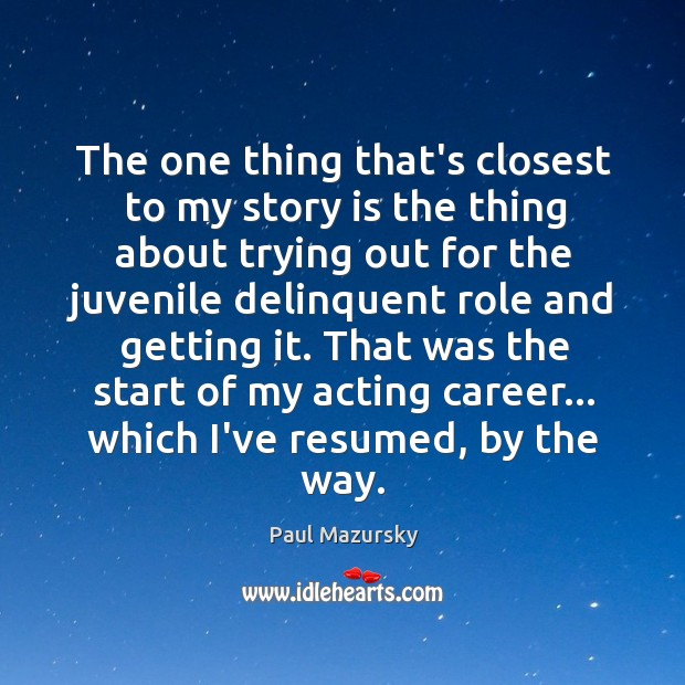 The one thing that's closest to my story is the thing about Paul Mazursky Picture Quote