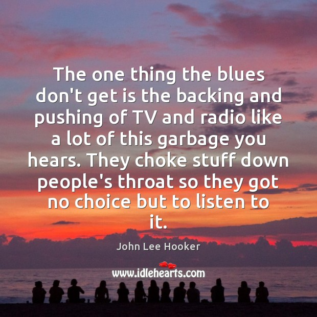 The one thing the blues don't get is the backing and pushing John Lee Hooker Picture Quote