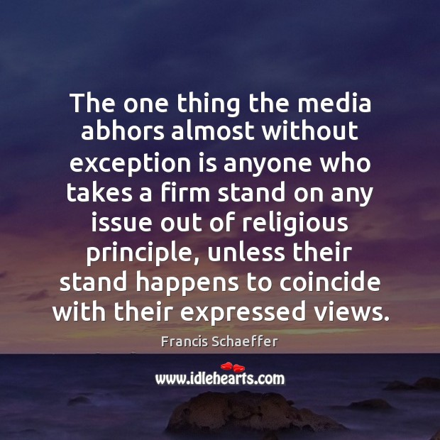 The one thing the media abhors almost without exception is anyone who Francis Schaeffer Picture Quote