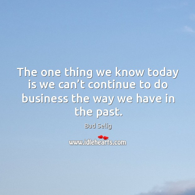Image, The one thing we know today is we can't continue to do business the way we