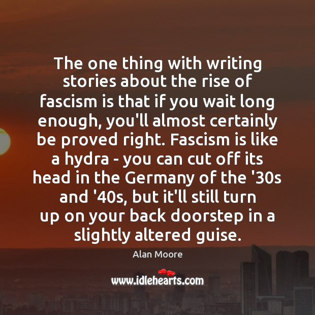 The one thing with writing stories about the rise of fascism is Alan Moore Picture Quote
