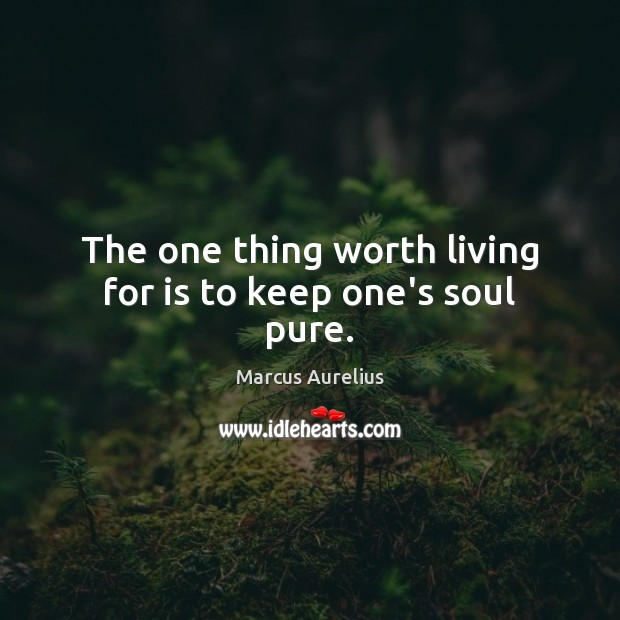 The one thing worth living for is to keep one's soul pure. Marcus Aurelius Picture Quote