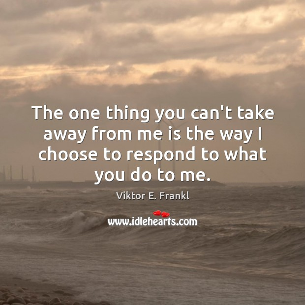 The one thing you can't take away from me is the way Viktor E. Frankl Picture Quote