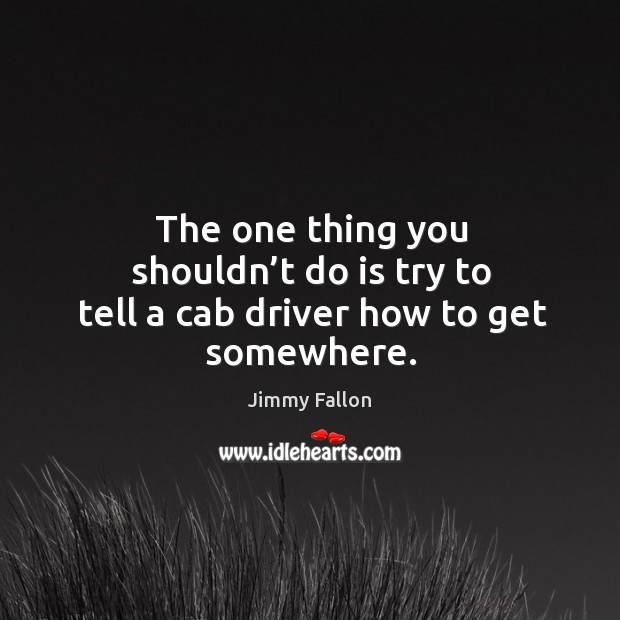 The one thing you shouldn't do is try to tell a cab driver how to get somewhere. Image