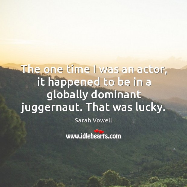 The one time I was an actor, it happened to be in a globally dominant juggernaut. That was lucky. Sarah Vowell Picture Quote