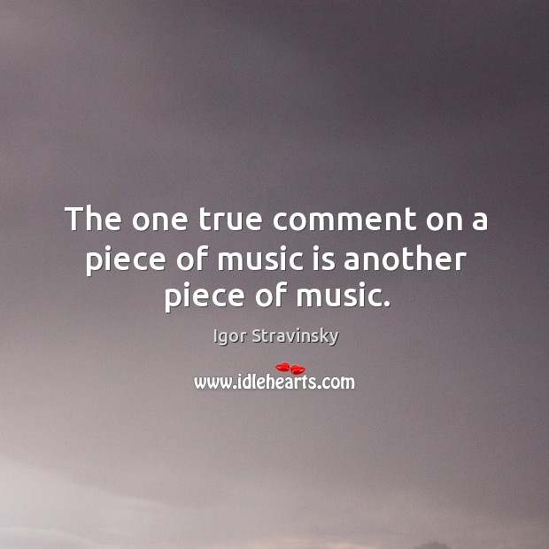 The one true comment on a piece of music is another piece of music. Igor Stravinsky Picture Quote